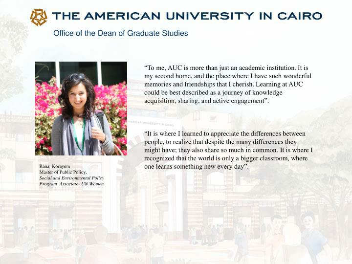 """To me, AUC is more than just an academic institution. It is my second home, and the place where I have such wonderful memories and friendships that I cherish. Learning at AUC could be best described as a journey of knowledge acquisition, sharing, and active"