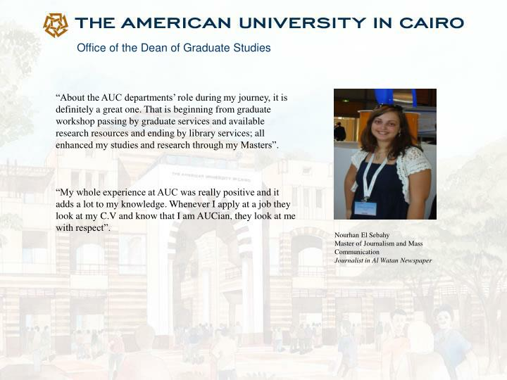 """About the AUC departments' role during my journey, it is definitely a great one. That is beginning from graduate workshop passing by graduate services and available research resources and ending by library services; all"