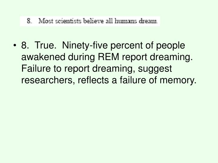 8. True. Ninety-five percent of people awakened during REM report dreaming. Failure to report dreaming, suggest researchers, reflects a failure of memory.