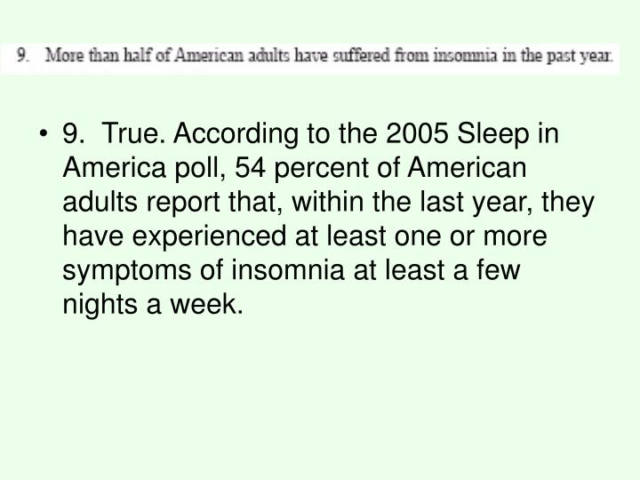 9. True. According to the 2005 Sleep in America poll, 54 percent of American adults report that, within the last year, they have experienced at least one or more symptoms of insomnia at least a few nights a week.