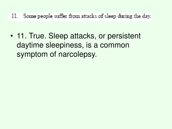 11. True. Sleep attacks, or persistent daytime sleepiness, is a common symptom of narcolepsy.