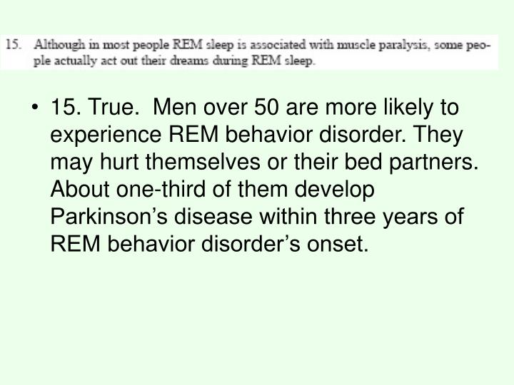 15. True.  Men over 50 are more likely to experience REM behavior disorder. They may hurt themselves or their bed partners. About one-third of them develop Parkinson's disease within three years of REM behavior disorder's onset.