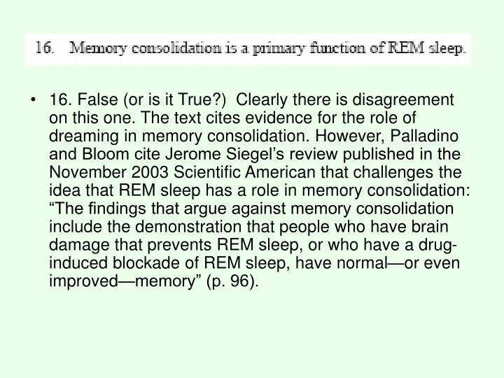 "16. False (or is it True?)  Clearly there is disagreement on this one. The text cites evidence for the role of dreaming in memory consolidation. However, Palladino and Bloom cite Jerome Siegel's review published in the November 2003 Scientific American that challenges the idea that REM sleep has a role in memory consolidation: ""The findings that argue against memory consolidation include the demonstration that people who have brain damage that prevents REM sleep, or who have a drug-induced blockade of REM sleep, have normal—or even improved—memory"" (p. 96)."
