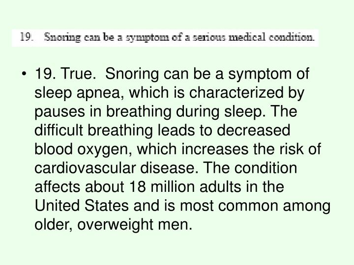 19. True. Snoring can be a symptom of sleep apnea, which is characterized by pauses in breathing during sleep. The difficult breathing leads to decreased blood oxygen, which increases the risk of cardiovascular disease. The condition affects about 18 million adults in the United States and is most common among older, overweight men.