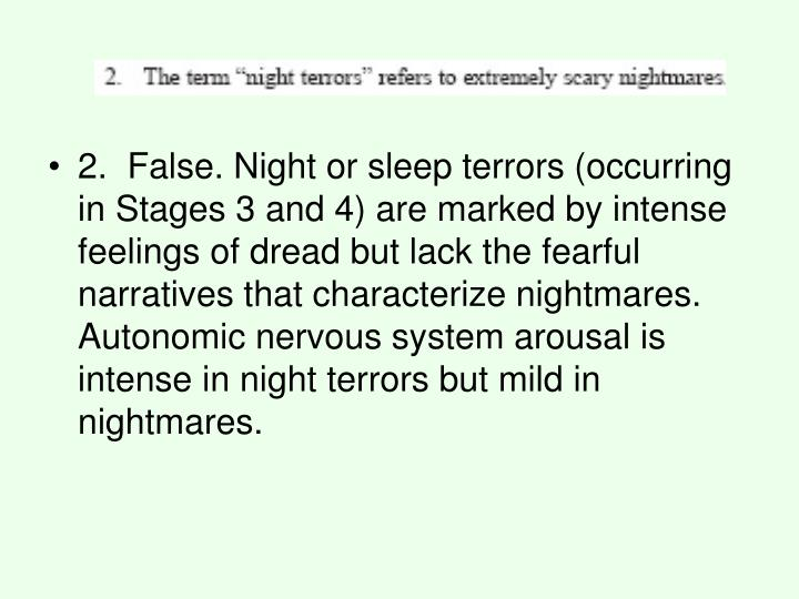 2. False. Night or sleep terrors (occurring in Stages 3 and 4) are marked by intense feelings of dread but lack the fearful narratives that characterize nightmares. Autonomic nervous system arousal is intense in night terrors but mild in nightmares.