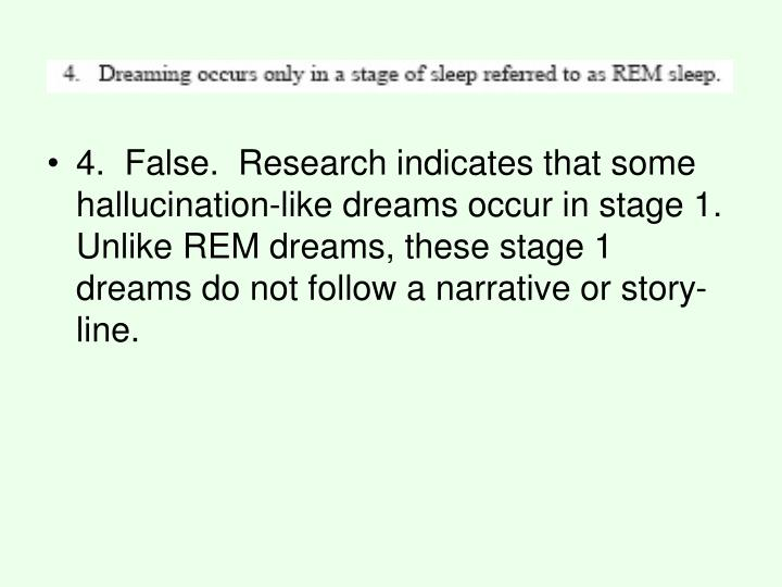 4.  False.  Research indicates that some hallucination-like dreams occur in stage 1. Unlike REM dreams, these stage 1 dreams do not follow a narrative or story-line.