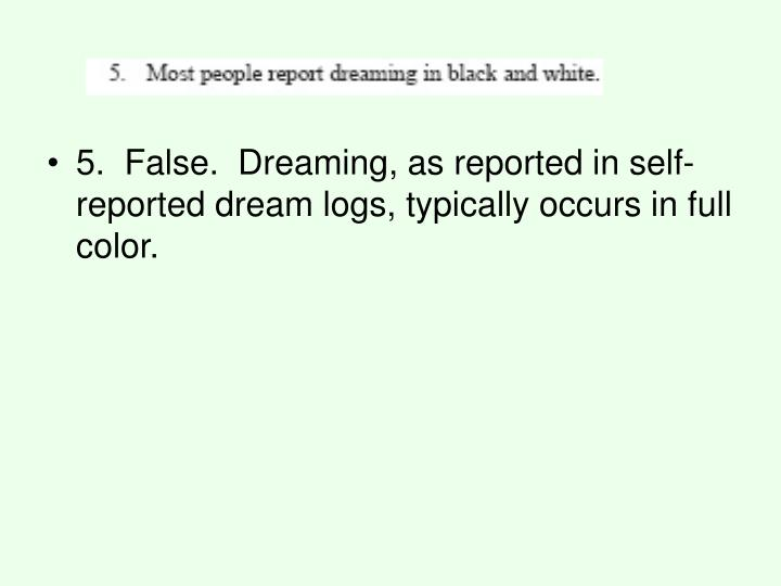 5. False. Dreaming, as reported in self-reported dream logs, typically occurs in full color.