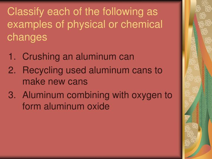 Classify each of the following as examples of physical or chemical changes