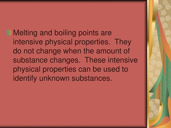 Melting and boiling points are intensive physical properties.  They do not change when the amount of substance changes.  These intensive physical properties can be used to identify unknown substances.