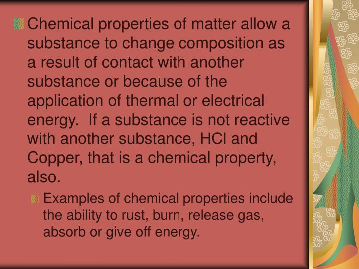 Chemical properties of matter allow a substance to change composition as a result of contact with another substance or because of the application of thermal or electrical energy.  If a substance is not reactive with another substance, HCl and Copper, that is a chemical property, also.