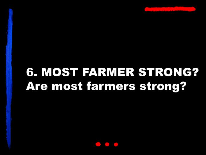 6. MOST FARMER STRONG?