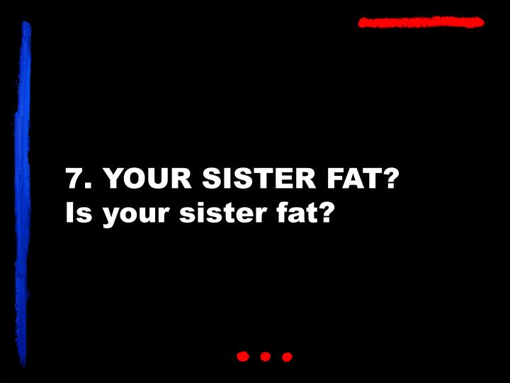 7. YOUR SISTER FAT?