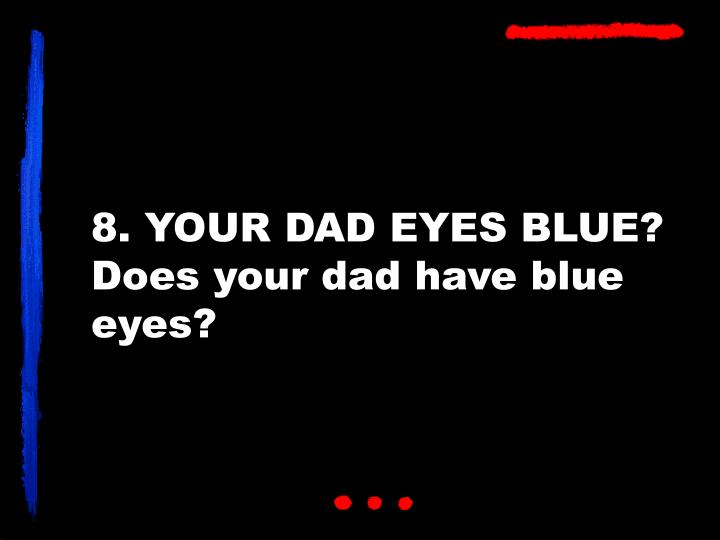 8. YOUR DAD EYES BLUE?
