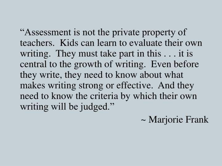 """Assessment is not the private property of teachers.  Kids can learn to evaluate their own writing.  They must take part in this . . . it is central to the growth of writing.  Even before they write, they need to know about what makes writing strong or effective.  And they need to know the criteria by which their own writing will be judged."""