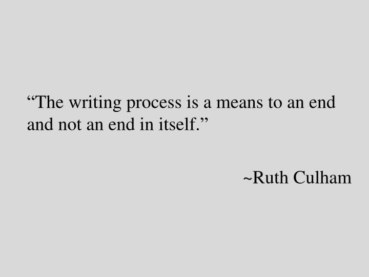 """The writing process is a means to an end and not an end in itself."""