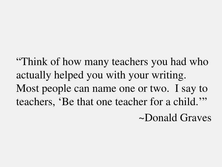 """Think of how many teachers you had who actually helped you with your writing.  Most people can name one or two.  I say to teachers, 'Be that one teacher for a child.'"""