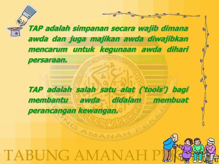 TAP adalah simpanan secara wajib dimana awda dan juga majikan awda diwajibkan mencarum untuk kegunaan awda dihari persaraan.