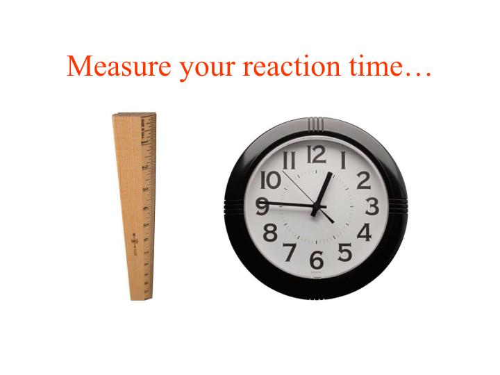 Measure your reaction time…