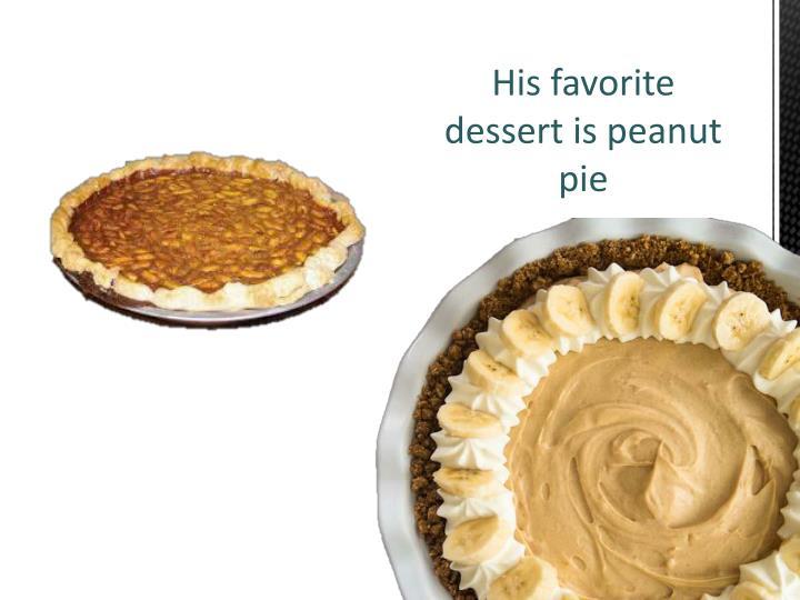 His favorite dessert is peanut pie