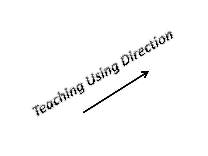 Teaching Using Direction