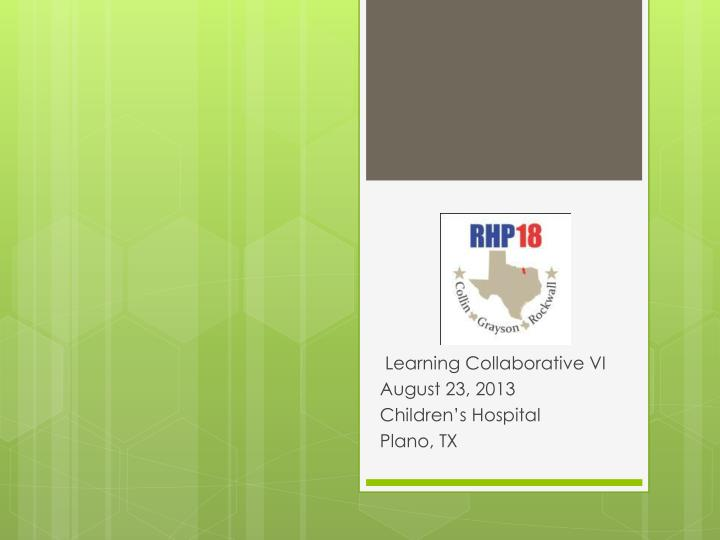 Learning collaborative vi august 23 2013 children s hospital plano tx