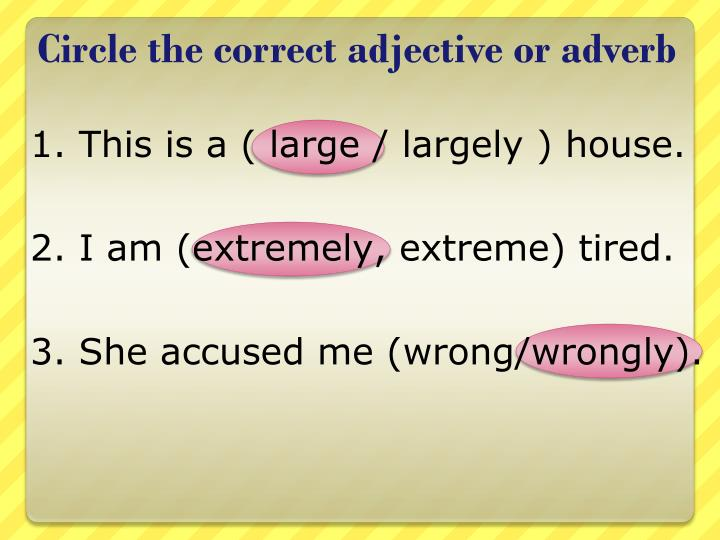 Circle the correct adjective or adverb
