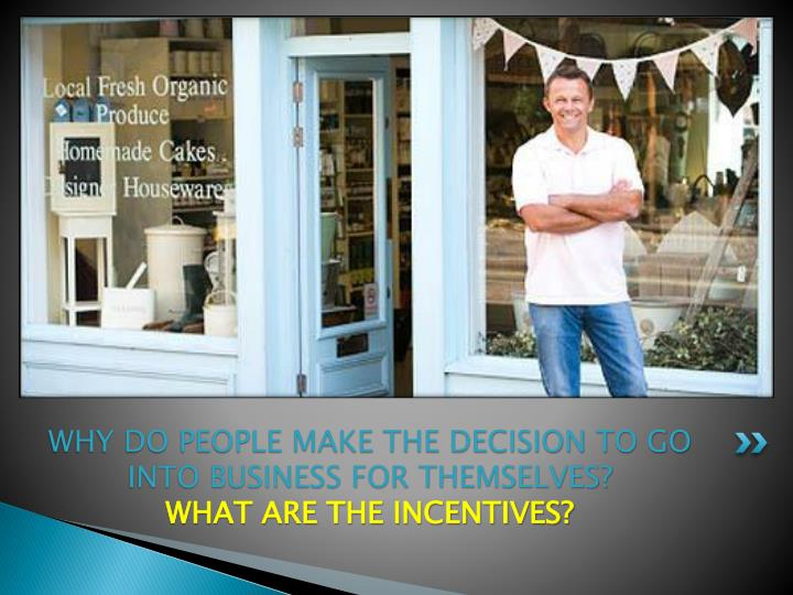 WHY DO PEOPLE MAKE THE DECISION TO GO INTO BUSINESS FOR THEMSELVES?