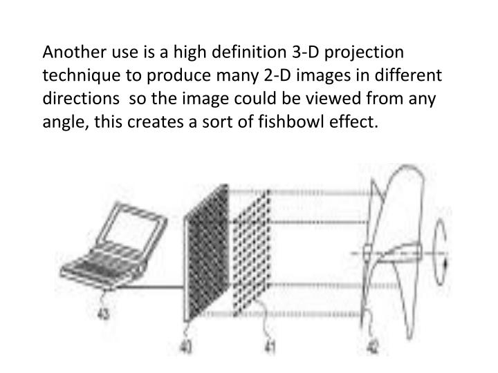 Another use is a high definition 3-D projection technique to produce many 2-D images in different directions  so the image could be viewed from any angle, this creates a sort of fishbowl effect.