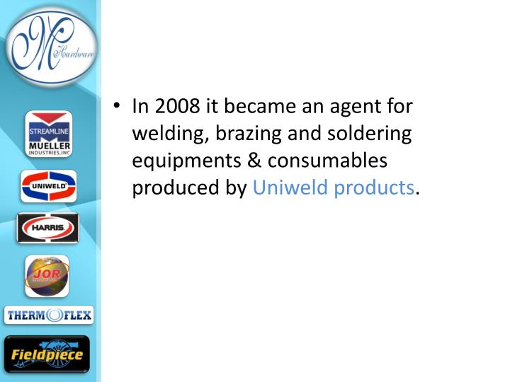 In 2008 it became an agent for welding, brazing and soldering equipments & consumables produced by