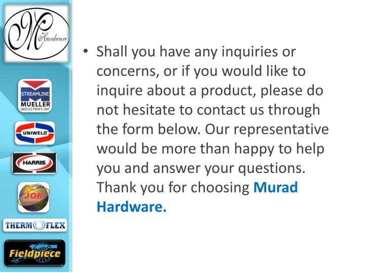 Shall you have any inquiries or concerns, or if you would like to inquire about a product, please do not hesitate to contact us through the form below. Our representative would be more than happy to help you and answer your questions. Thank you for choosing