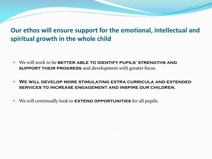 Our ethos will ensure support for the emotional, intellectual and spiritual growth in the whole child