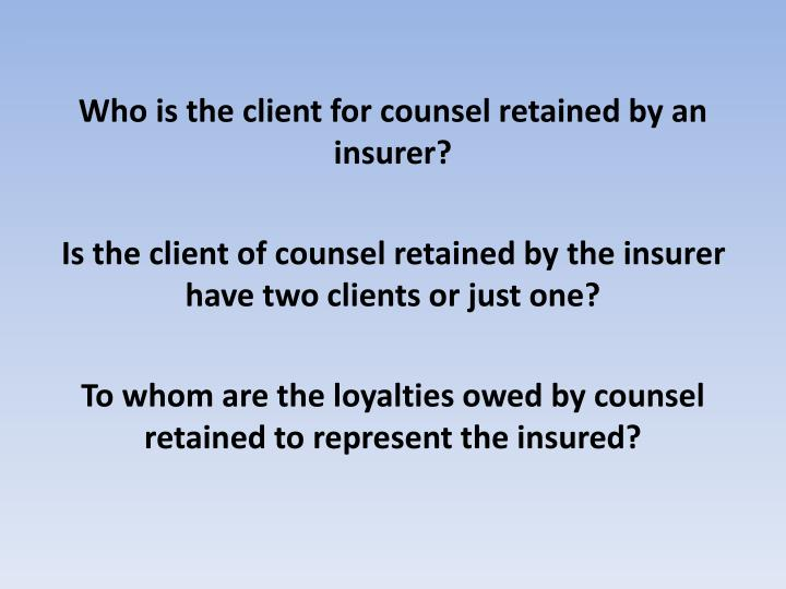 Who is the client for counsel retained by an insurer?
