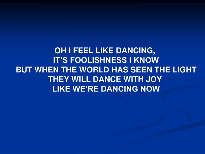OH I FEEL LIKE DANCING,