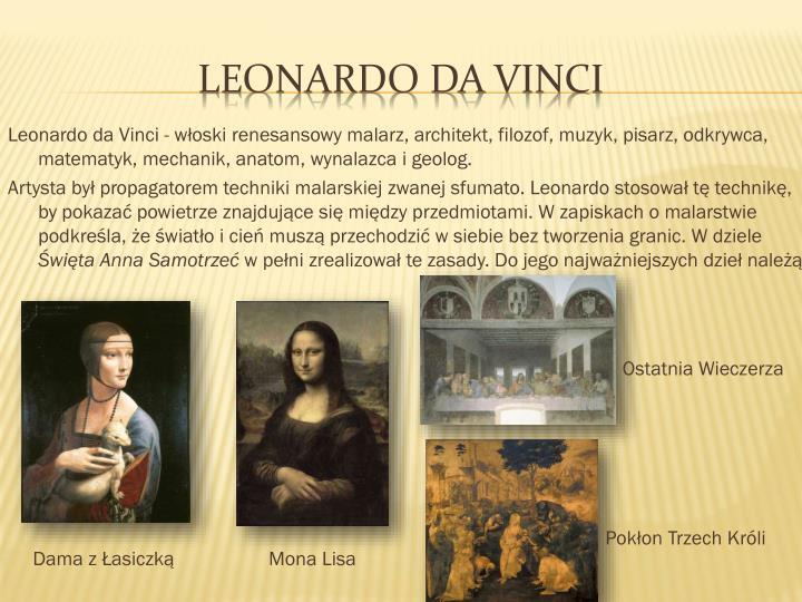 Leonardo da Vinci - włoski renesansowy malarz, architekt, filozof, muzyk, pisarz, odkrywca, matematyk, mechanik, anatom, wynalazca i geolog.