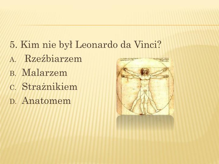 5. Kim nie był Leonardo da Vinci?