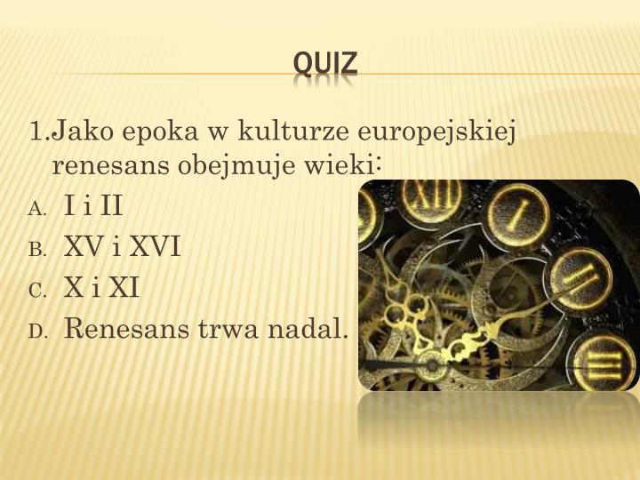 1.Jako epoka w kulturze europejskiej renesans obejmuje wieki:
