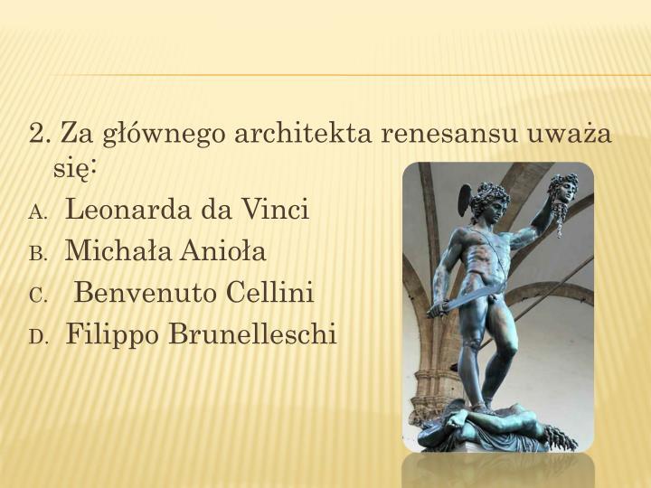 2. Za głównego architekta renesansu uważa się: