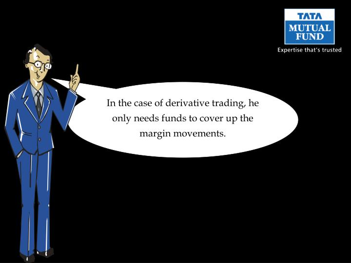 In the case of derivative trading, he only needs funds to cover up the margin movements.