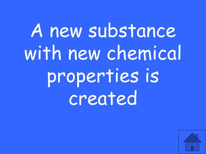 A new substance with new chemical properties is created