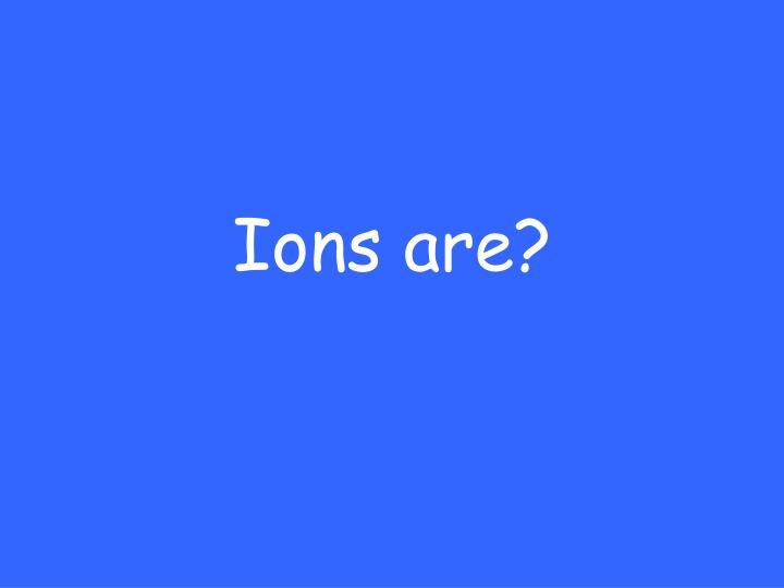 Ions are?