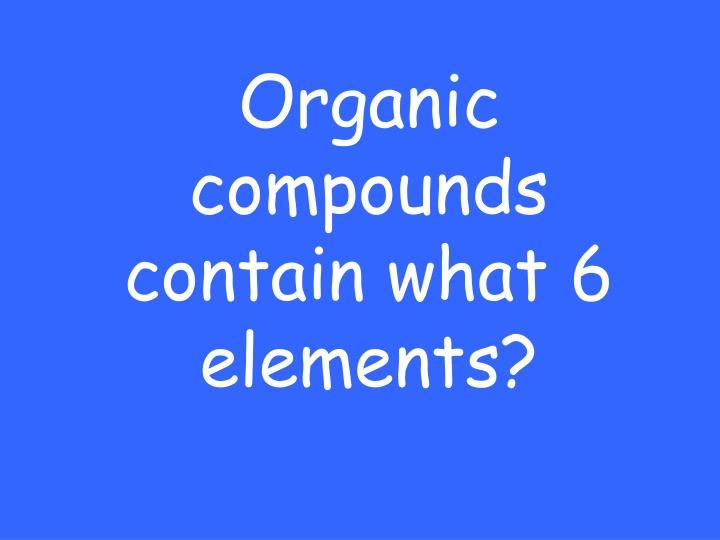 Organic compounds contain what 6 elements?