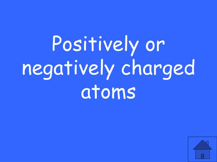 Positively or negatively charged atoms
