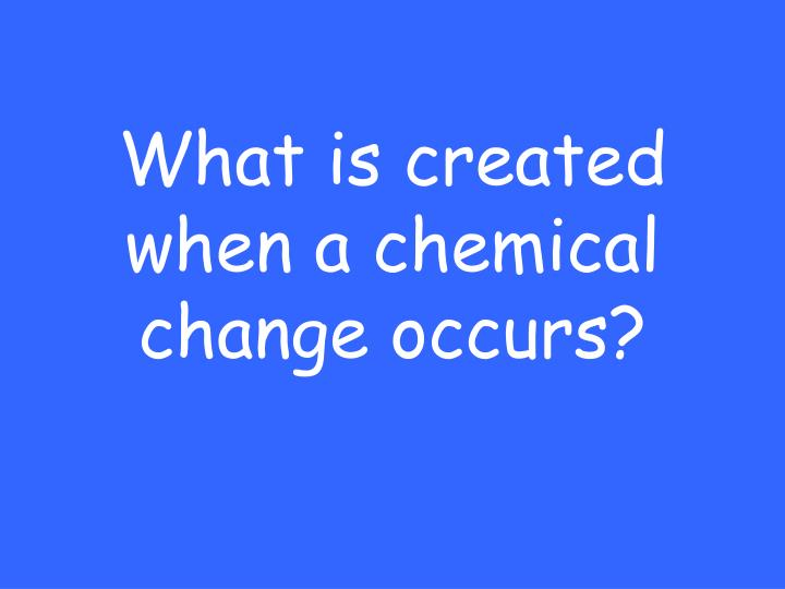 What is created when a chemical change occurs?