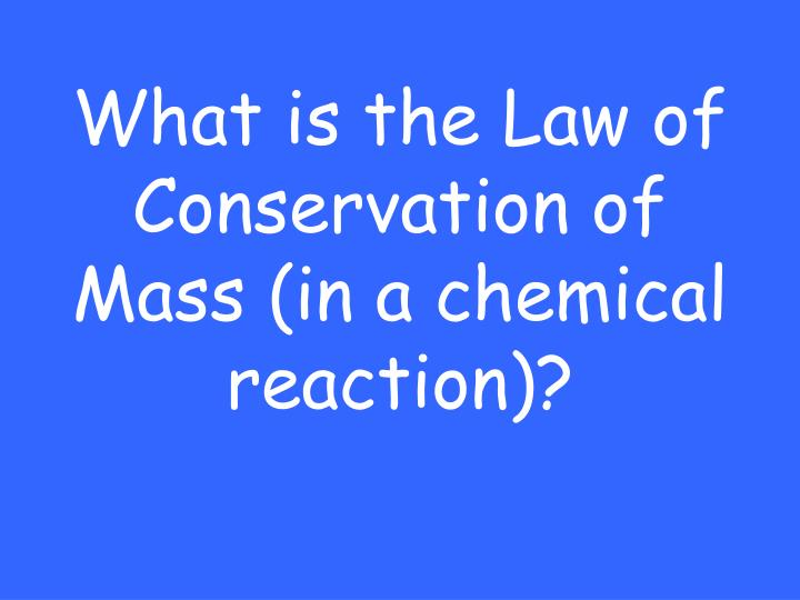 What is the Law of Conservation of Mass (in a chemical reaction)?