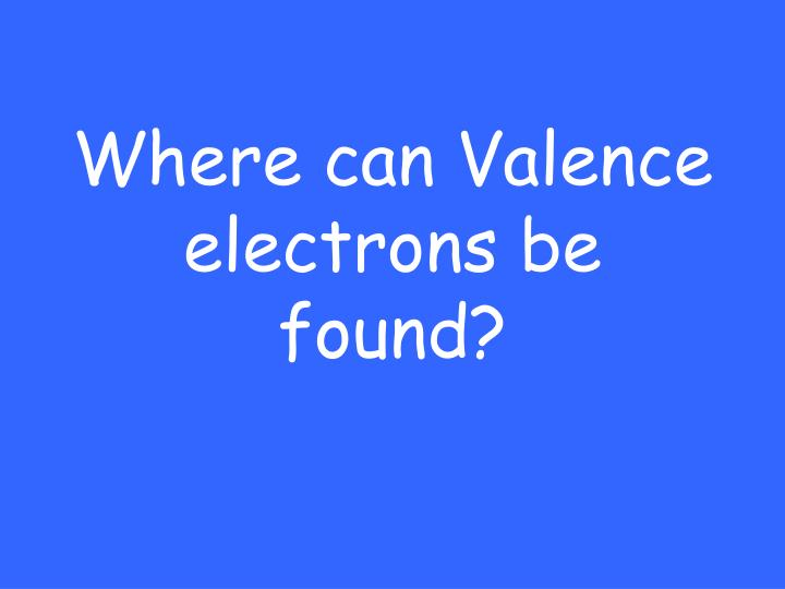 Where can Valence electrons be found?