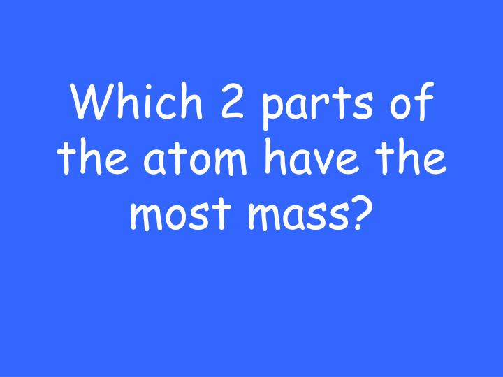 Which 2 parts of the atom have the most mass?