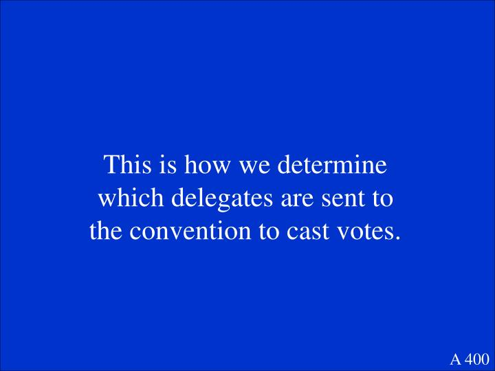 This is how we determine which delegates are sent to the convention to cast votes.