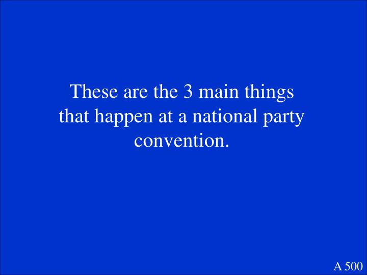 These are the 3 main things that happen at a national party convention.