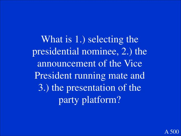What is 1.) selecting the presidential nominee, 2.) the announcement of the Vice President running mate and 3.) the presentation of the party platform?