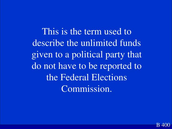 This is the term used to describe the unlimited funds  given to a political party that do not have to be reported to the Federal Elections Commission.